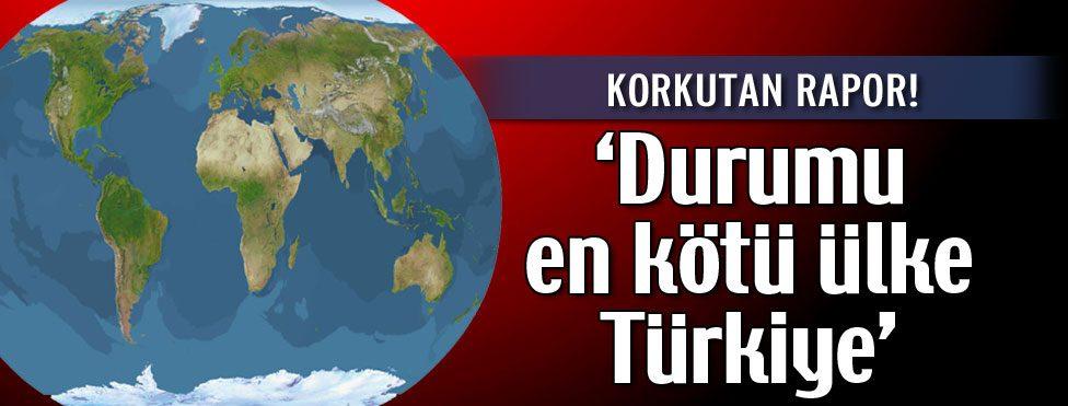 """""""Durumu en kötü ülke Türkiye"""""""