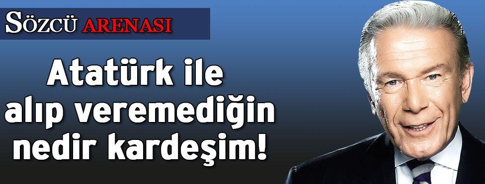 Atatürk ile alıp veremediğin nedir kardeşim!