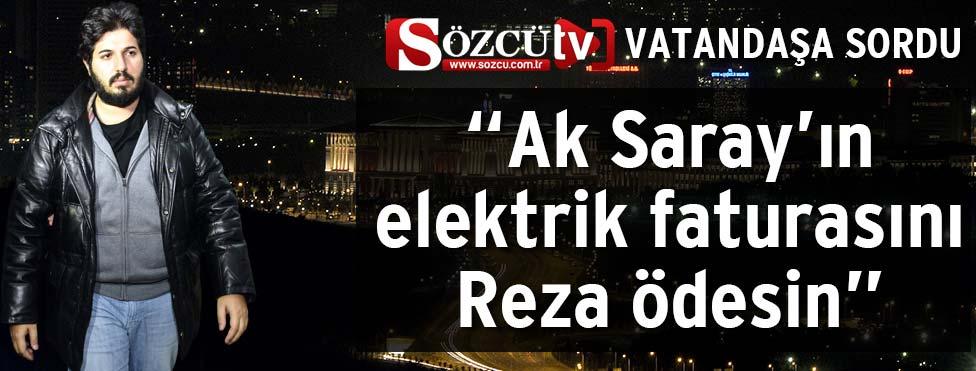 """""""Ak Saray'ın elektrik faturasını Reza ödesin"""""""