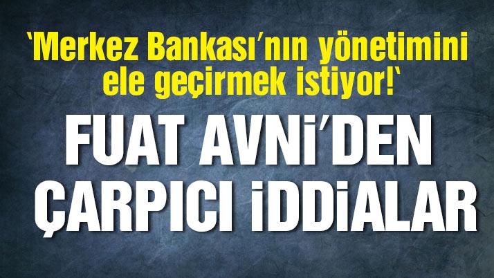 Fuat Avni: Merkez Bankası'nı aile bankası yapmaya çalışıyorlar