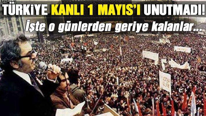 Türkiye kanlı 1 Mayıs'ı unutmadı!
