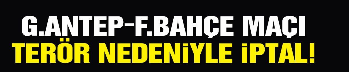 Fenerbahçe-Gaziantep maçı terör nedeniyle ertelendi