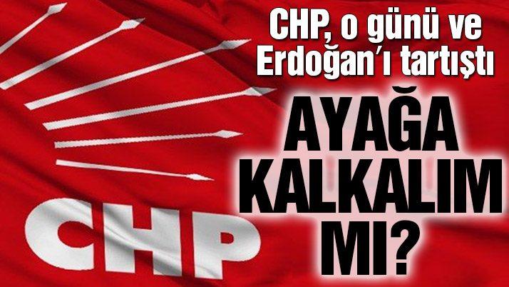 CHP, o günü ve Erdoğan'ı tartıştı...
