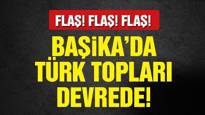 Son dakika haberi… Başika'da Türk topları devrede