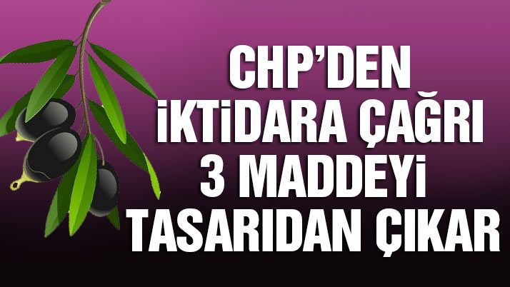 CHP'den iktidara çağrı 3 maddeyi tasarıdan çıkar