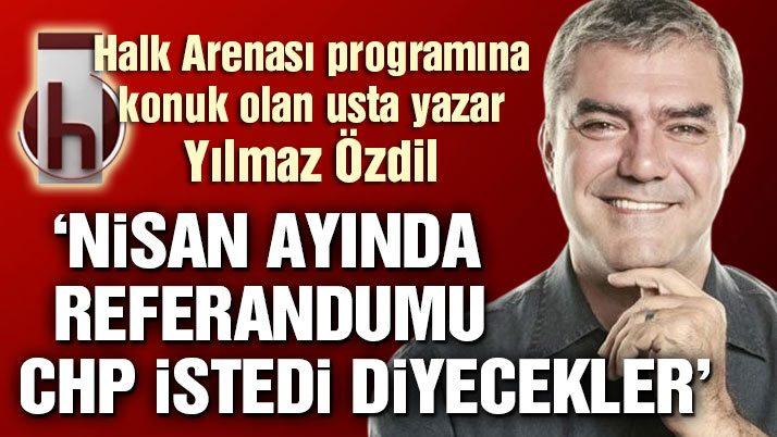 Yılmaz Özdil: Nisan ayında referandumu CHP istedi diyecekler