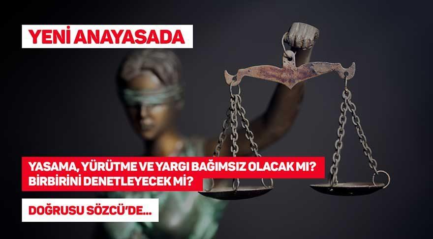 Yeni anayasada; yasama, yürütme ve yargı bağımsız olacak mı? Birbirini denetleyebilecek mi?