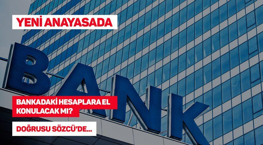 Yeni anayasada, bankadaki hesaplara el konulacak mı?