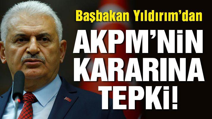 Son dakika… Başbakan Yıldırım'dan AKPM'nin kararına tepki