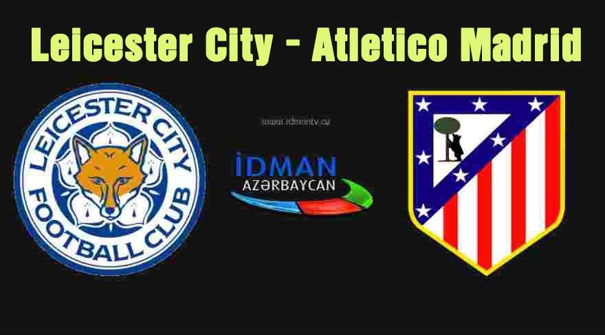 Leicester City – Atletico Madrid maçı canlı izle (İdman TV canlı yayını)