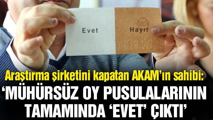 AKAM'ın sahibi Özkiraz: Mühürsüz oy pusulalarının tamamında'Evet' çıktı