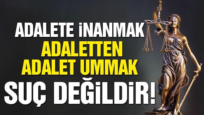 Adalete inanmak, adaletten adalet ummak suç değildir!