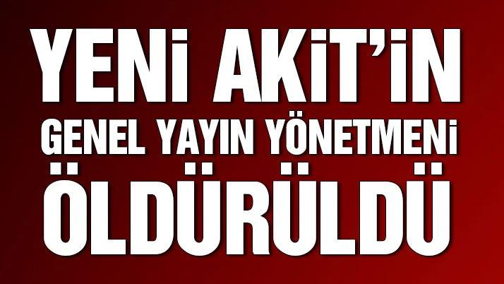 Son dakika… Yeni Akit gazetesinin Genel Yayın Yönetmeni Kadir Demirel öldürüldü