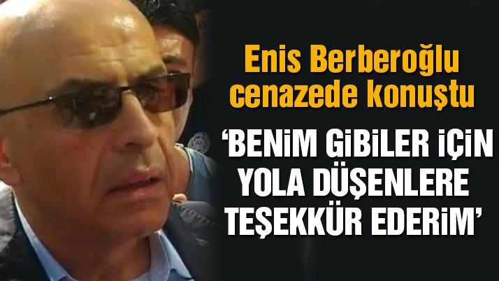 Enis Berberoğlu kayınpederinin cenazesinde konuştu