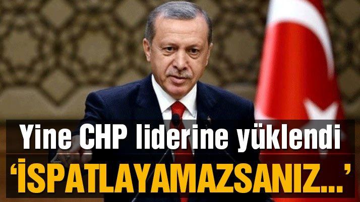 Erdoğan yine CHP liderine yüklendi: İspatlayamazsanız alçaksınız