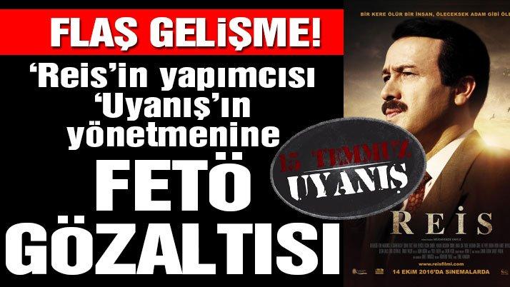 'Reis' filminin yapımcısına FETÖ üyeliğinden gözaltı!