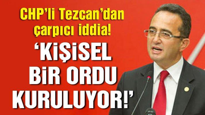 Bülent Tezcan'dan çarpıcı iddia: Kişisel bir ordu kuruluyor!