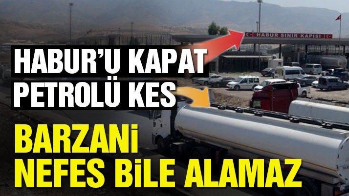 Habur'u kapat, petrolü kes Barzani nefes bile alamaz