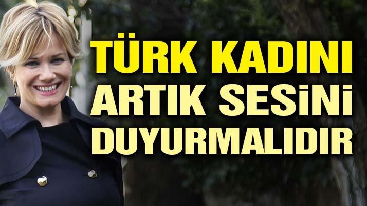 Türk kadını, her türlü baskı ve şiddete rağmen artık sesini duyurmalıdır