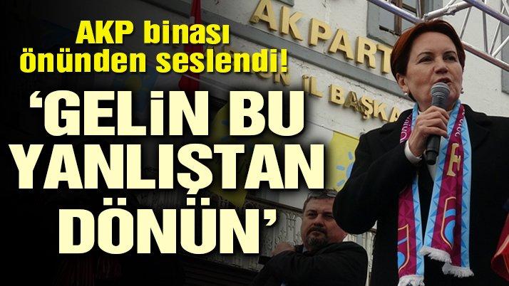 Akşener AKP binası önünden seslendi: Gelin bu yanlıştan dönün