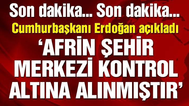 Cumhurbaşkanı Erdoğan: Afrin şehir merkezi kontrol altına alınmıştır