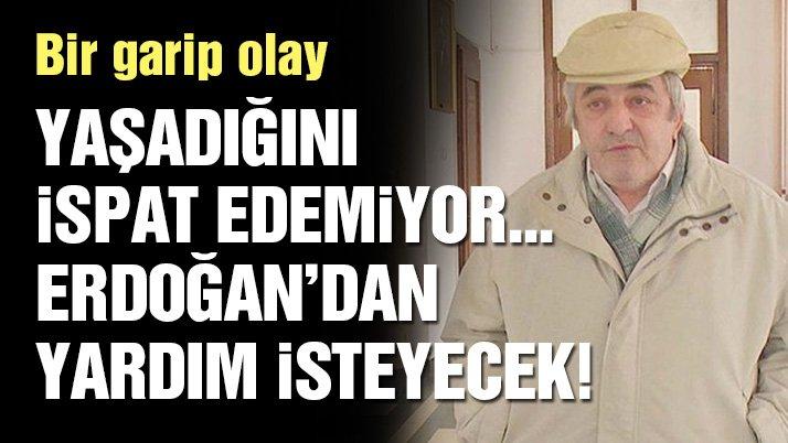 Bir garip olay! Ölmediğini ispat etmeye çalışıyor, Erdoğan'a mektup yazacak...