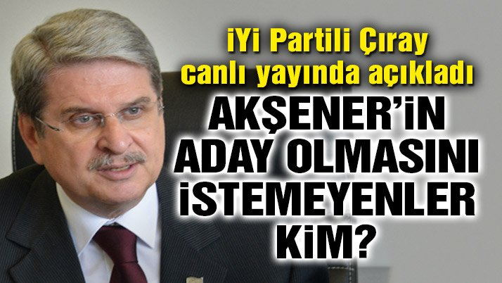 İYİ Partili Çıray, Akşener'in aday olmasını istemeyenleri açıkladı