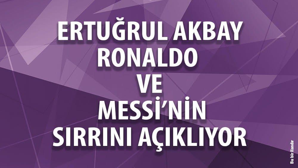 Ertuğrul Akbay, Ronaldo ve Messi'nin sırrını açıklıyor