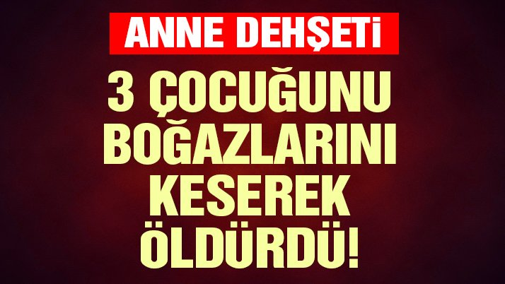 Adana'da dehşet! 3 çocuğunu boğazlarını keserek öldürdü