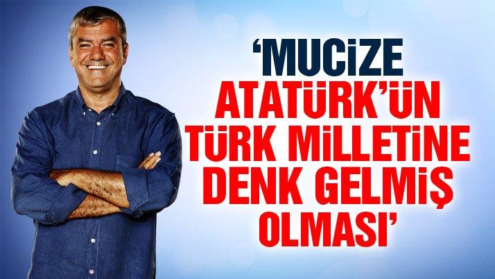 'Mucize, Atatürk'ün Türk milletine denk gelmiş olması'