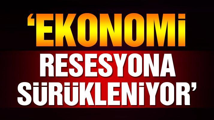 'Ekonomi resesyona sürükleniyor'