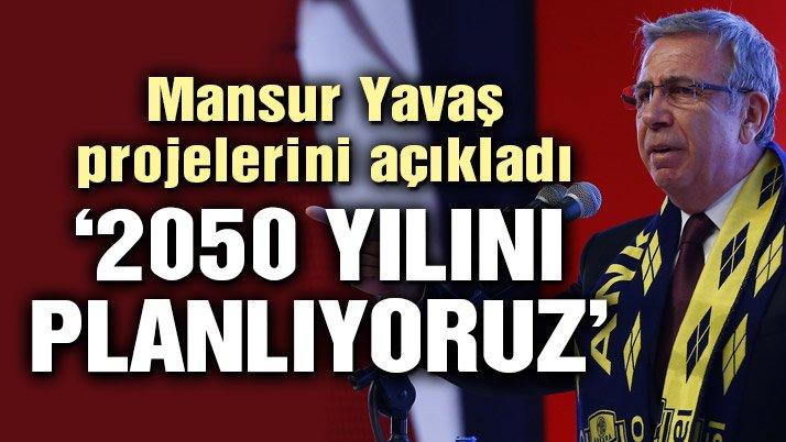 Mansur Yavaş: Ankara için 2050 yılını planlıyoruz