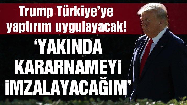 Trump, Türkiye'ye yaptırım uygulayacağını açıkladı!