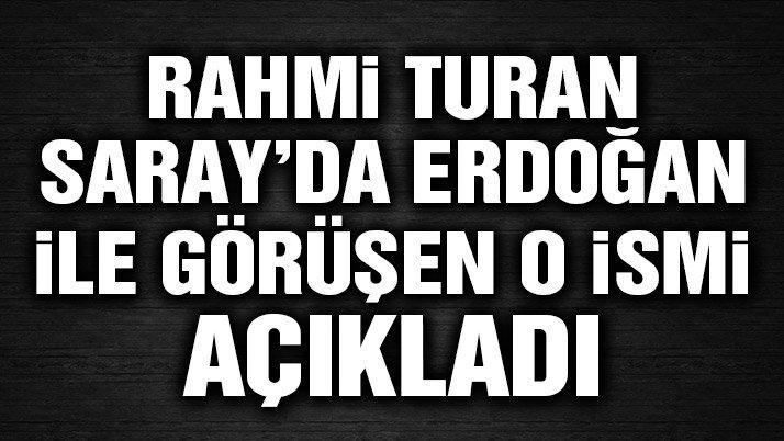 Rahmi Turan Saray'da Erdoğan ile görüşen o ismi açıkladı!