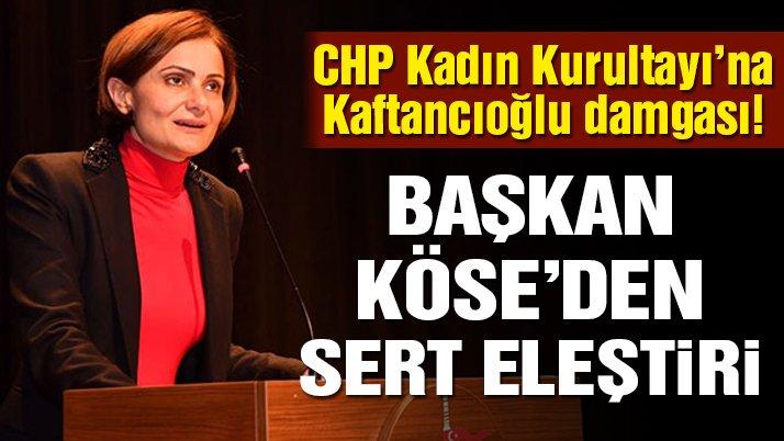 CHP Kadın Kurultayı'na Kaftancıoğlu damgası! Başkan Köse'den İstanbul İl Başkanı'na sert eleştiri