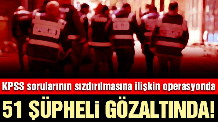 KPSS sorularını sızdıran FETÖ şüphelilerine operasyon: 51 gözaltı!
