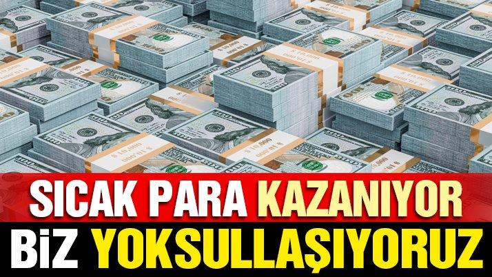 Sıcak para 'KAZANIYOR' biz 'YOKSULLAŞIYORUZ'