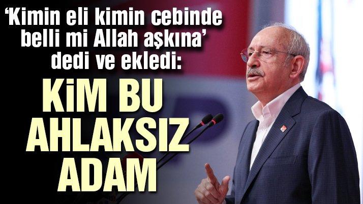 Kılıçdaroğlu: Kim bu ahlaksız adam?