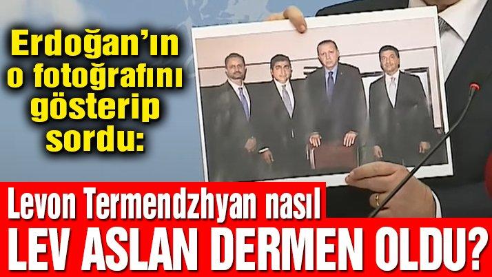 CHP'li Öztrak Erdoğan'ın o fotoğrafını gösterip sordu: Levon Termendzhyan nasıl Lev Aslan Dermen oldu?