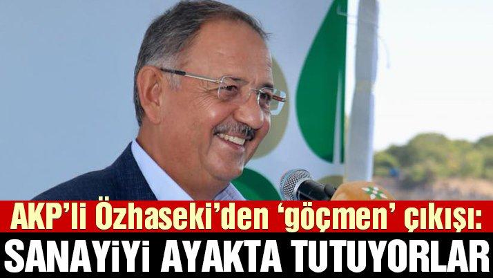 AKP'li Özhaseki'den 'göçmen' çıkışı: Sanayiyi onlar ayakta tutuyor