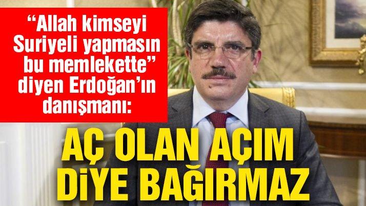 Erdoğan'ın danışmanı: Aç olan 'açım' diye bağırmaz