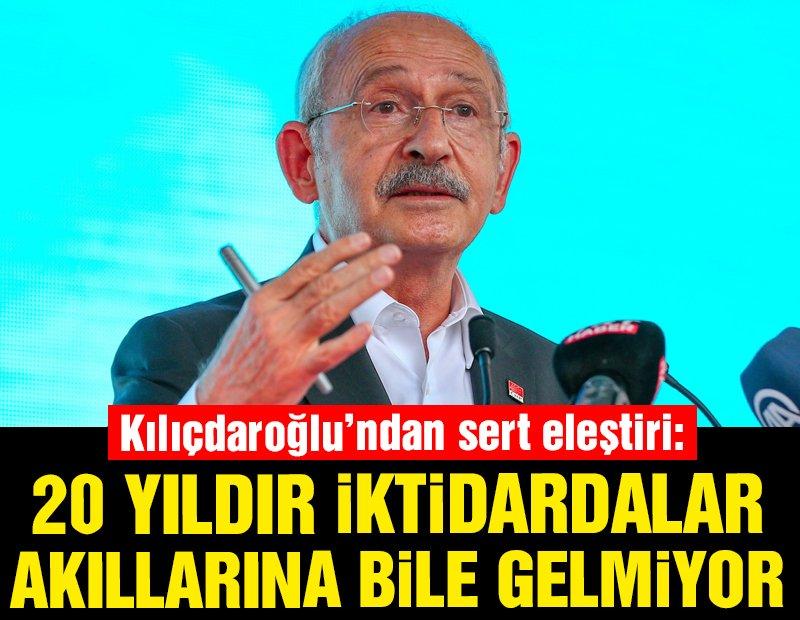 Kılıçdaroğlu'ndan sert eleştiri: 20 yıldır iktidardalar, akıllarına bile gelmiyor